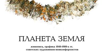 Планета Земля. Живопись, графика советских художников –нонконформистов 1940-1980-х гг.